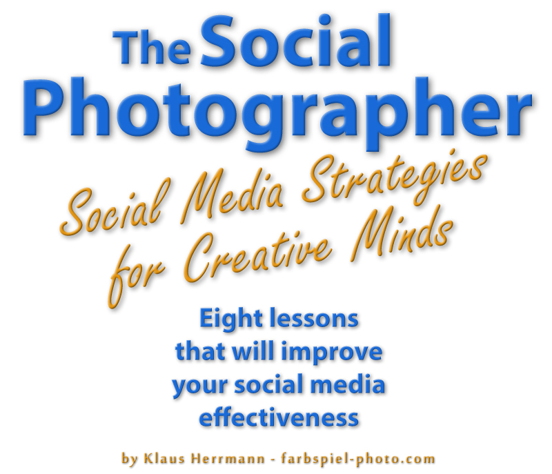 The Social Photographer - Social Media Strategies for Creative Minds - Eight Lessons that will  improve your  social media effectiveness - by Klaus Herrmann - farbspiel-photo.com
