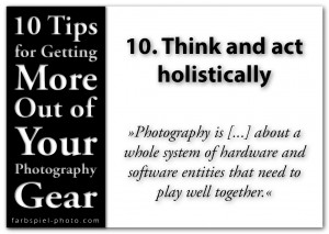 10 Tips for Getting the More Out of Your Photography Gear - 10. Think and act holistically