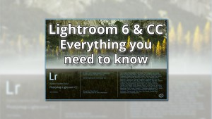 Lightroom 6 & CC – Everything you need to know