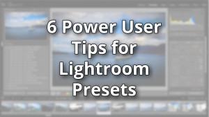6 Power User Tips for Lightroom Presets
