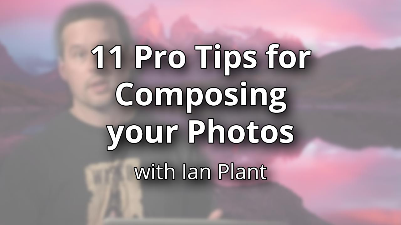 11 Pro Tips for Composing your Photos – with Ian Plant