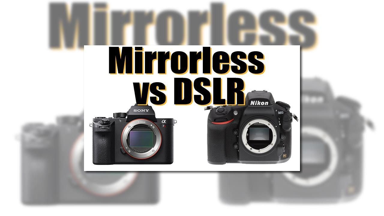 Mirrorless vs DSLR – What's Right for You?